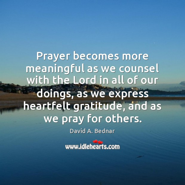 Prayer becomes more meaningful as we counsel with the Lord in all David A. Bednar Picture Quote