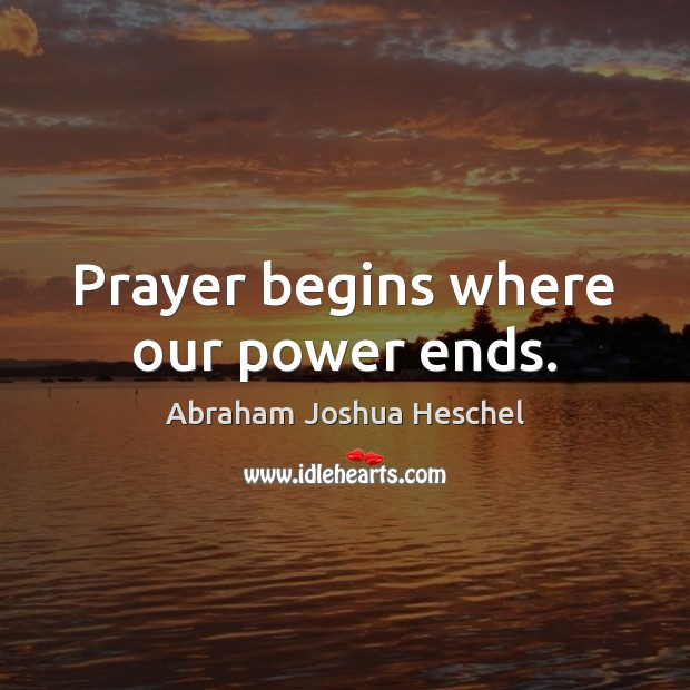 Prayer begins where our power ends. Abraham Joshua Heschel Picture Quote