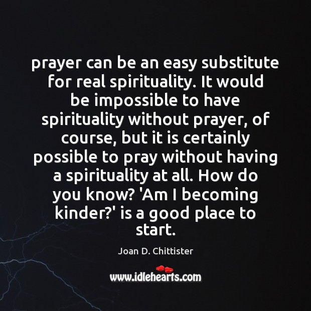 Prayer can be an easy substitute for real spirituality. It would be Image