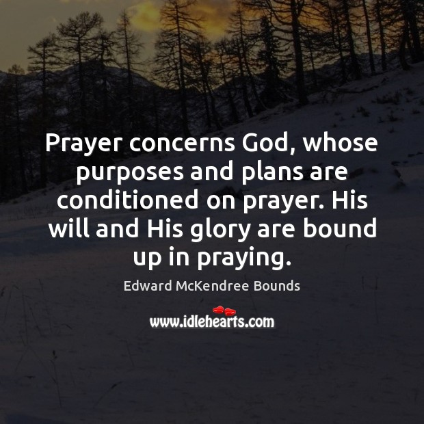 Prayer concerns God, whose purposes and plans are conditioned on prayer. His Image