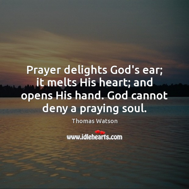 Prayer delights God's ear; it melts His heart; and opens His hand. Thomas Watson Picture Quote