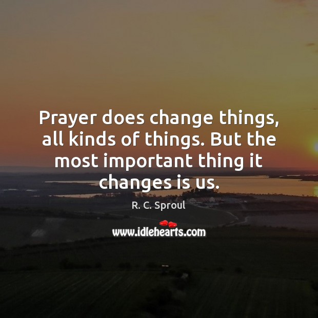 Prayer does change things, all kinds of things. But the most important Image
