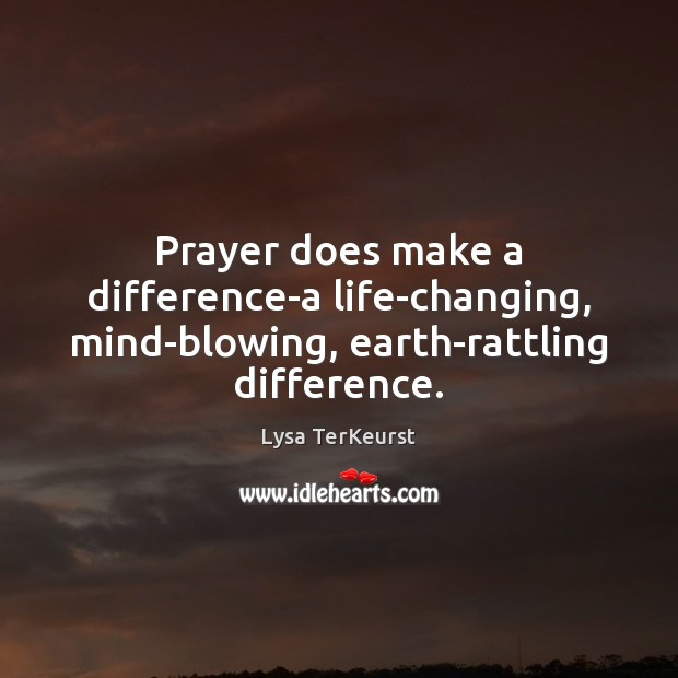 Prayer does make a difference-a life-changing, mind-blowing, earth-rattling difference. Lysa TerKeurst Picture Quote