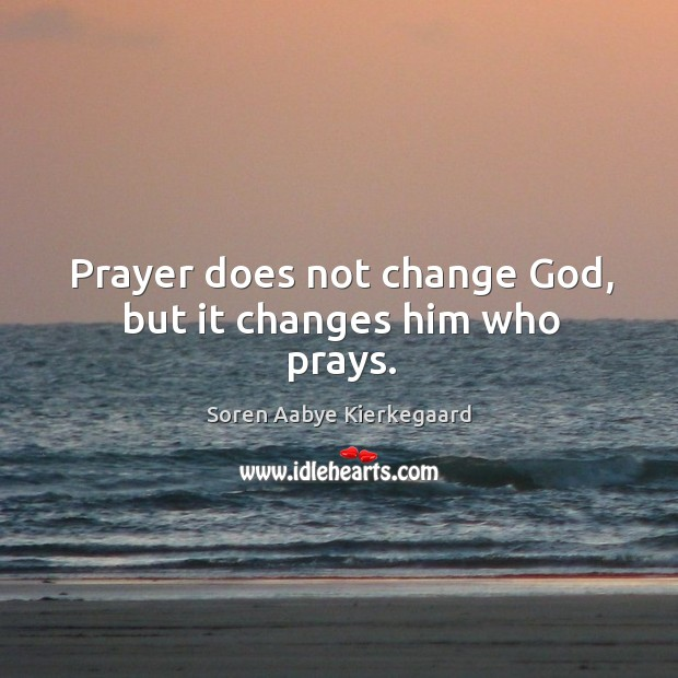 Prayer does not change God, but it changes him who prays. Soren Aabye Kierkegaard Picture Quote