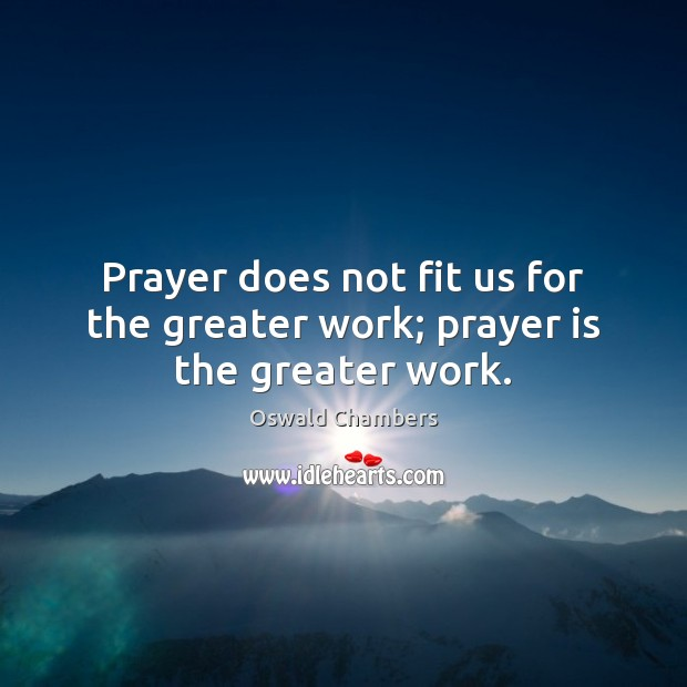 Image, Prayer does not fit us for the greater work; prayer is the greater work.