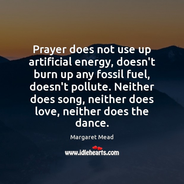 Prayer does not use up artificial energy, doesn't burn up any fossil Margaret Mead Picture Quote