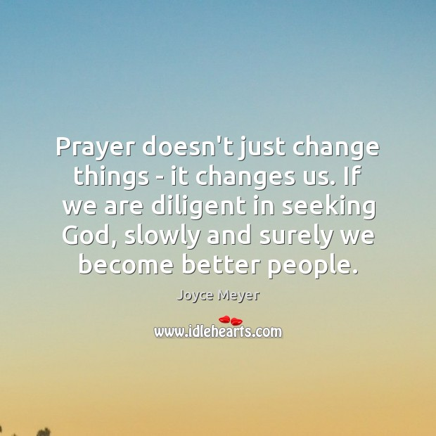 Prayer doesn't just change things – it changes us. If we are Image