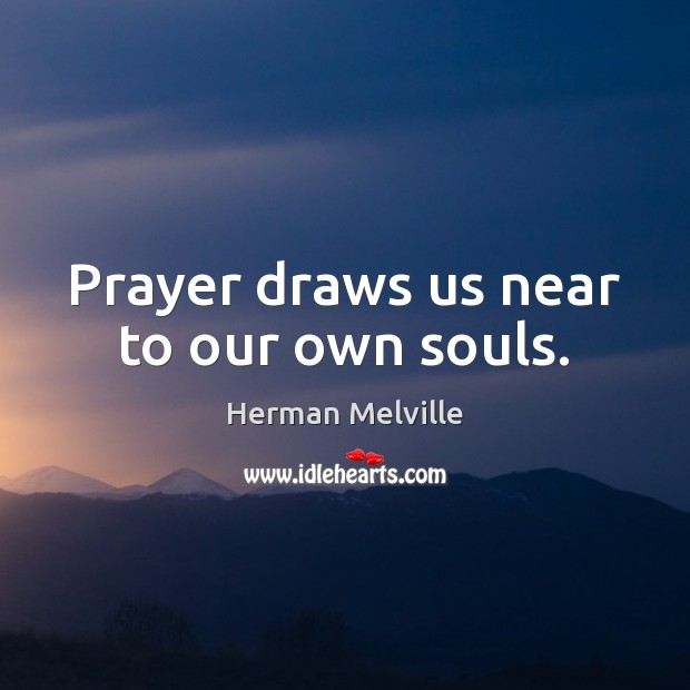 Prayer draws us near to our own souls. Herman Melville Picture Quote
