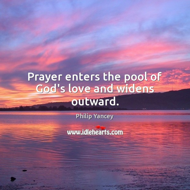 Prayer enters the pool of God's love and widens outward. Philip Yancey Picture Quote