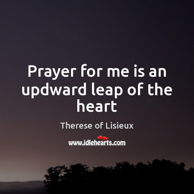 Image, Prayer for me is an updward leap of the heart