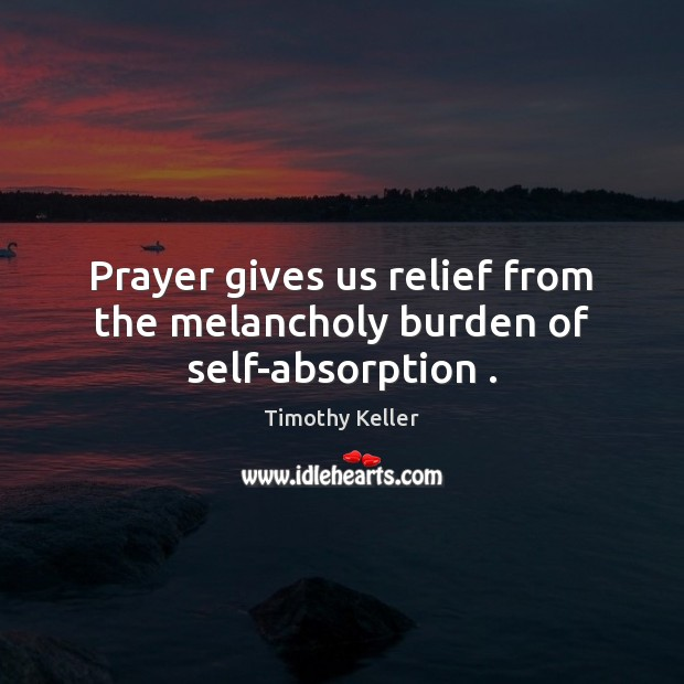 Prayer gives us relief from the melancholy burden of self-absorption . Timothy Keller Picture Quote