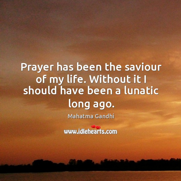 Image, Prayer has been the saviour of my life. Without it I should have been a lunatic long ago.