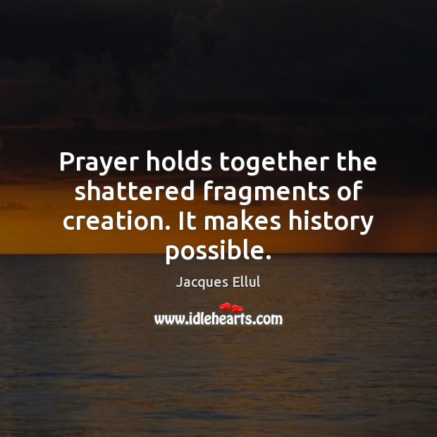 Prayer holds together the shattered fragments of creation. It makes history possible. Jacques Ellul Picture Quote