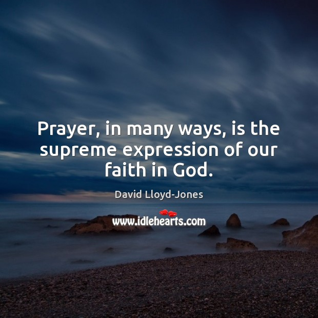 Prayer, in many ways, is the supreme expression of our faith in God. David Lloyd-Jones Picture Quote