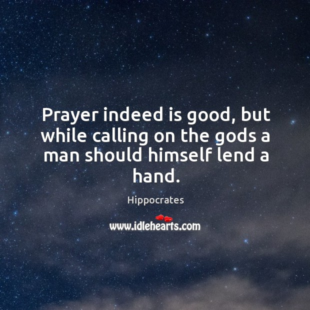 Prayer indeed is good, but while calling on the Gods a man should himself lend a hand. Image