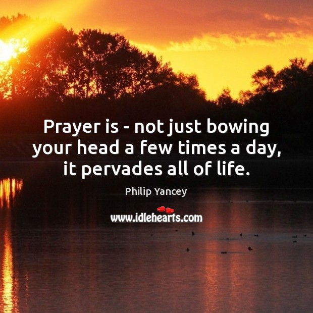Image, Prayer is – not just bowing your head a few times a day, it pervades all of life.