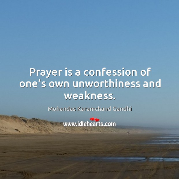 Prayer is a confession of one's own unworthiness and weakness. Mohandas Karamchand Gandhi Picture Quote