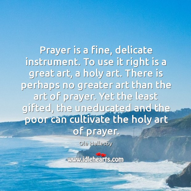 Prayer is a fine, delicate instrument. To use it right is a Ole Hallesby Picture Quote