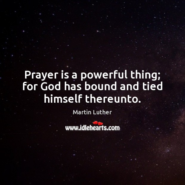 Prayer is a powerful thing; for God has bound and tied himself thereunto. Martin Luther Picture Quote