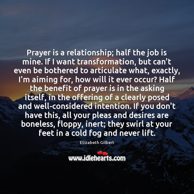Prayer is a relationship; half the job is mine. If I want Elizabeth Gilbert Picture Quote
