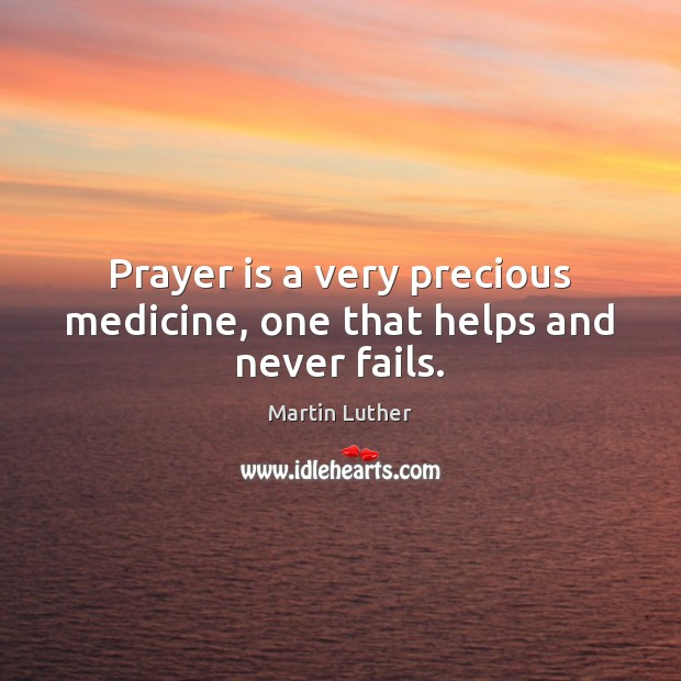 Prayer is a very precious medicine, one that helps and never fails. Martin Luther Picture Quote