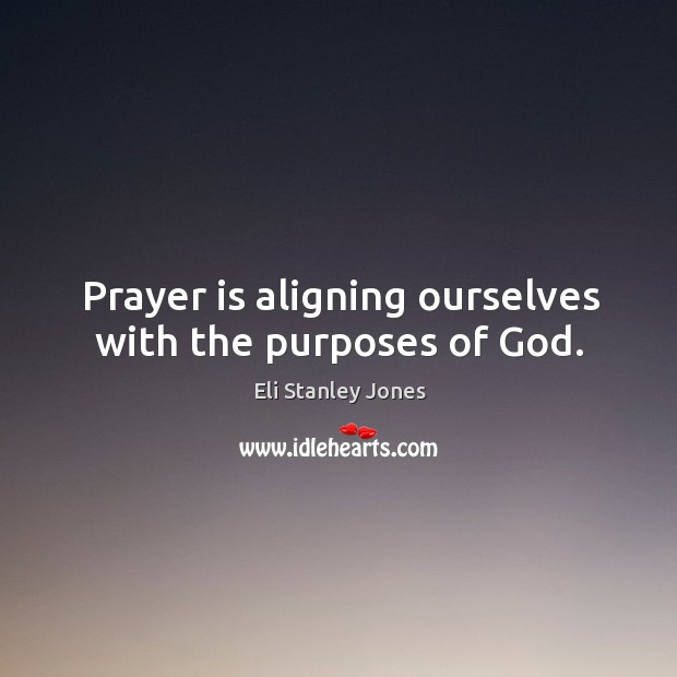 Prayer is aligning ourselves with the purposes of God. Eli Stanley Jones Picture Quote