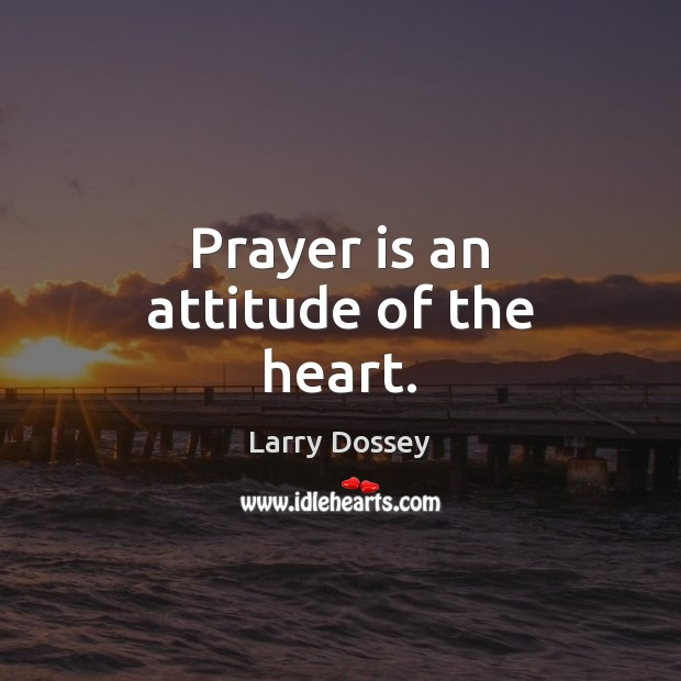 Prayer is an attitude of the heart. Larry Dossey Picture Quote