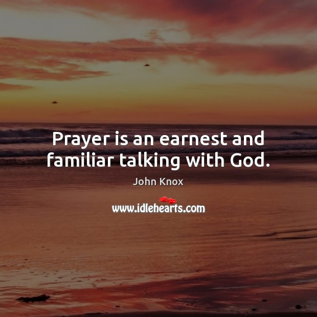 Prayer is an earnest and familiar talking with God. John Knox Picture Quote