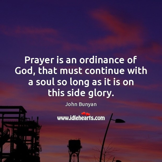 Prayer is an ordinance of God, that must continue with a soul John Bunyan Picture Quote