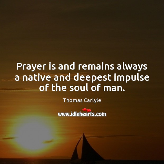 Prayer is and remains always a native and deepest impulse of the soul of man. Thomas Carlyle Picture Quote