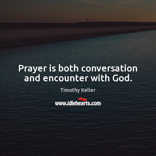 Prayer is both conversation and encounter with God. Timothy Keller Picture Quote