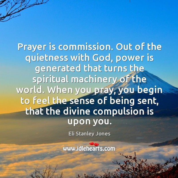 Prayer is commission. Out of the quietness with God, power is generated that turns Eli Stanley Jones Picture Quote