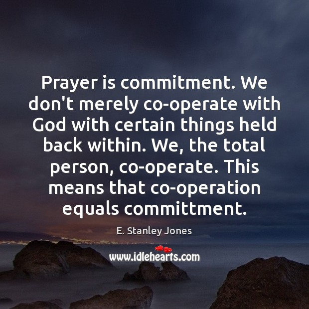Prayer is commitment. We don't merely co-operate with God with certain things E. Stanley Jones Picture Quote