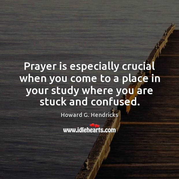 Prayer is especially crucial when you come to a place in your Howard G. Hendricks Picture Quote