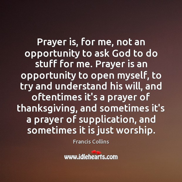 Prayer is, for me, not an opportunity to ask God to do Francis Collins Picture Quote