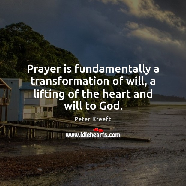 Prayer is fundamentally a transformation of will, a lifting of the heart and will to God. Prayer Quotes Image