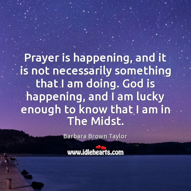 Prayer is happening, and it is not necessarily something that I am Barbara Brown Taylor Picture Quote