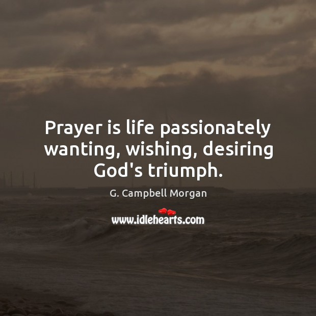 Prayer is life passionately wanting, wishing, desiring God's triumph. G. Campbell Morgan Picture Quote
