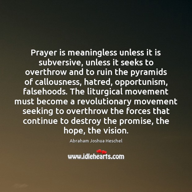 Prayer is meaningless unless it is subversive, unless it seeks to overthrow Abraham Joshua Heschel Picture Quote