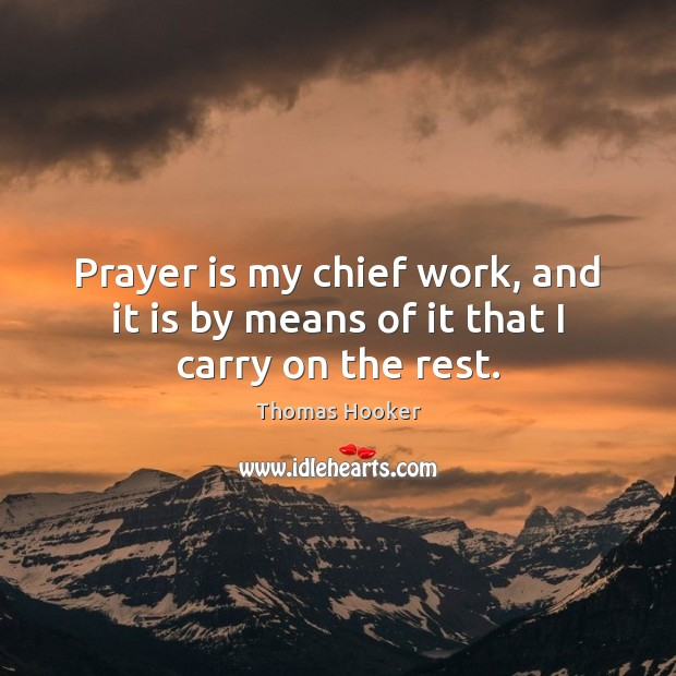 Prayer is my chief work, and it is by means of it that I carry on the rest. Prayer Quotes Image