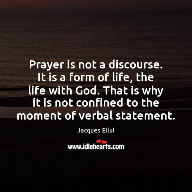 Prayer is not a discourse. It is a form of life, the Jacques Ellul Picture Quote