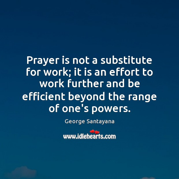 Prayer is not a substitute for work; it is an effort to George Santayana Picture Quote