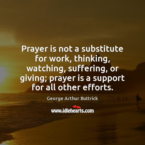 Prayer is not a substitute for work, thinking, watching, suffering, or giving; Prayer Quotes Image