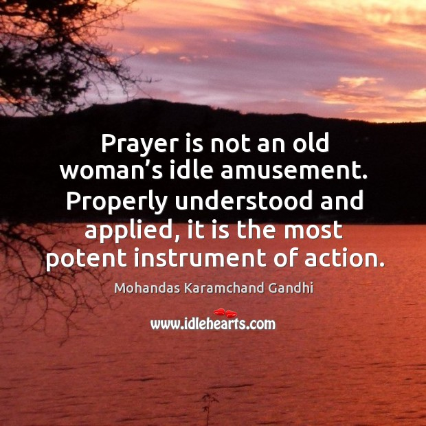 Prayer is not an old woman's idle amusement. Properly understood and applied, it is the most potent instrument of action. Mohandas Karamchand Gandhi Picture Quote