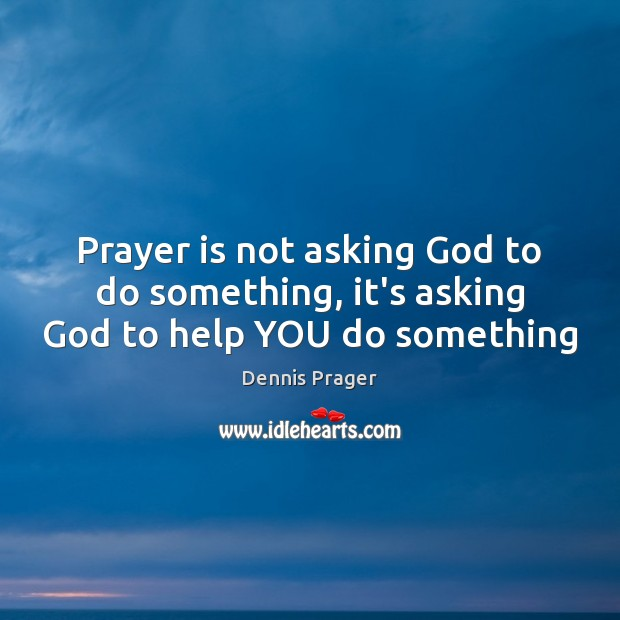 Prayer is not asking God to do something, it's asking God to help YOU do something Dennis Prager Picture Quote