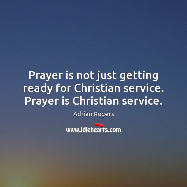 Prayer is not just getting ready for Christian service. Prayer is Christian service. Adrian Rogers Picture Quote