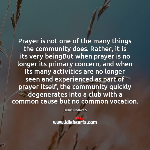Prayer is not one of the many things the community does. Rather, Henri Nouwen Picture Quote