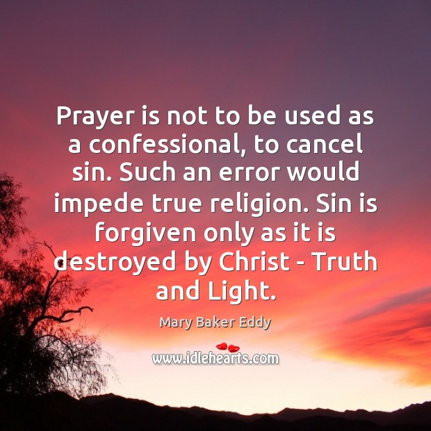 Prayer is not to be used as a confessional, to cancel sin. Mary Baker Eddy Picture Quote