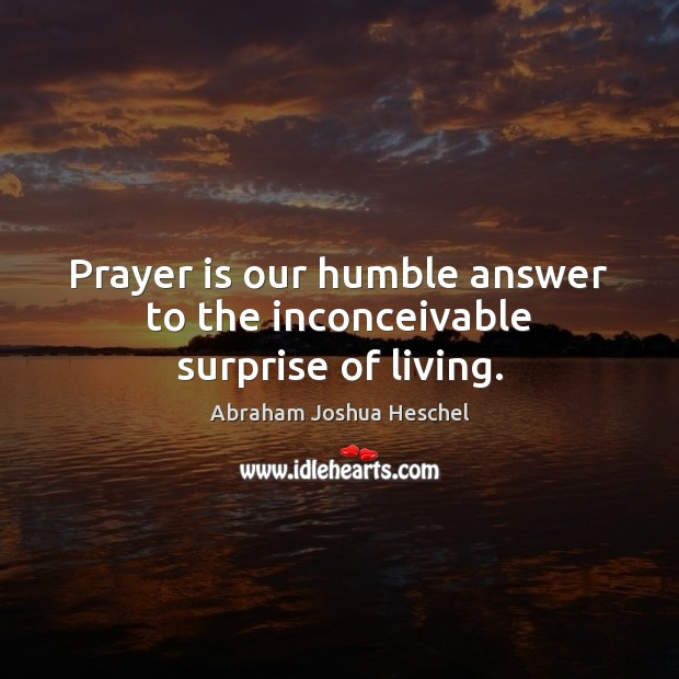 Prayer is our humble answer to the inconceivable surprise of living. Abraham Joshua Heschel Picture Quote