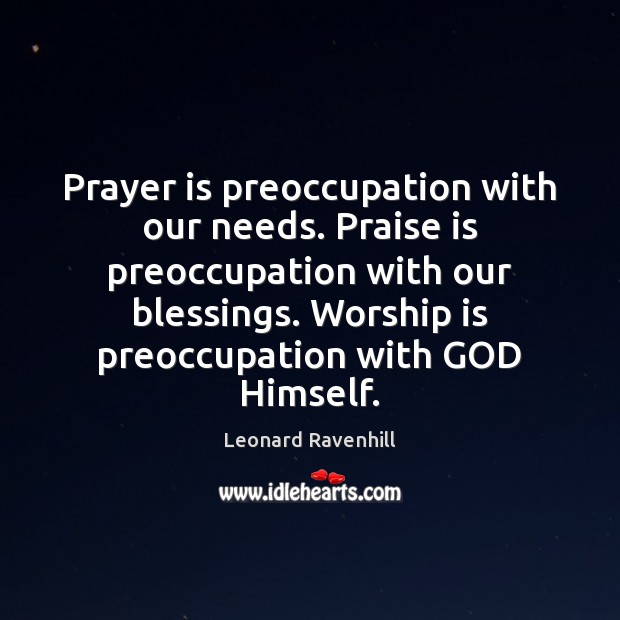 Prayer is preoccupation with our needs. Praise is preoccupation with our blessings. Worship Quotes Image